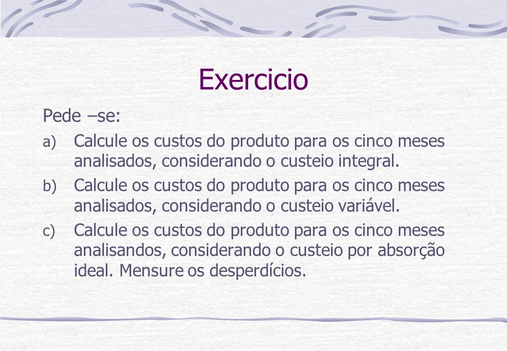 Exercicio Pede –se: Calcule os custos do produto para os cinco meses analisados, considerando o custeio integral.