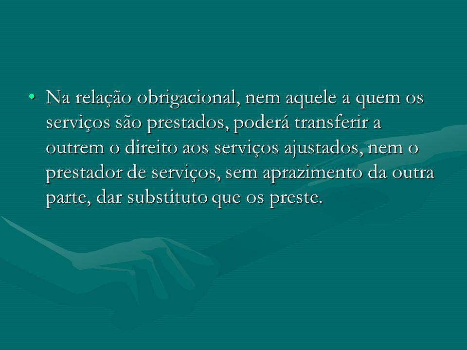 Na relação obrigacional, nem aquele a quem os serviços são prestados, poderá transferir a outrem o direito aos serviços ajustados, nem o prestador de serviços, sem aprazimento da outra parte, dar substituto que os preste.
