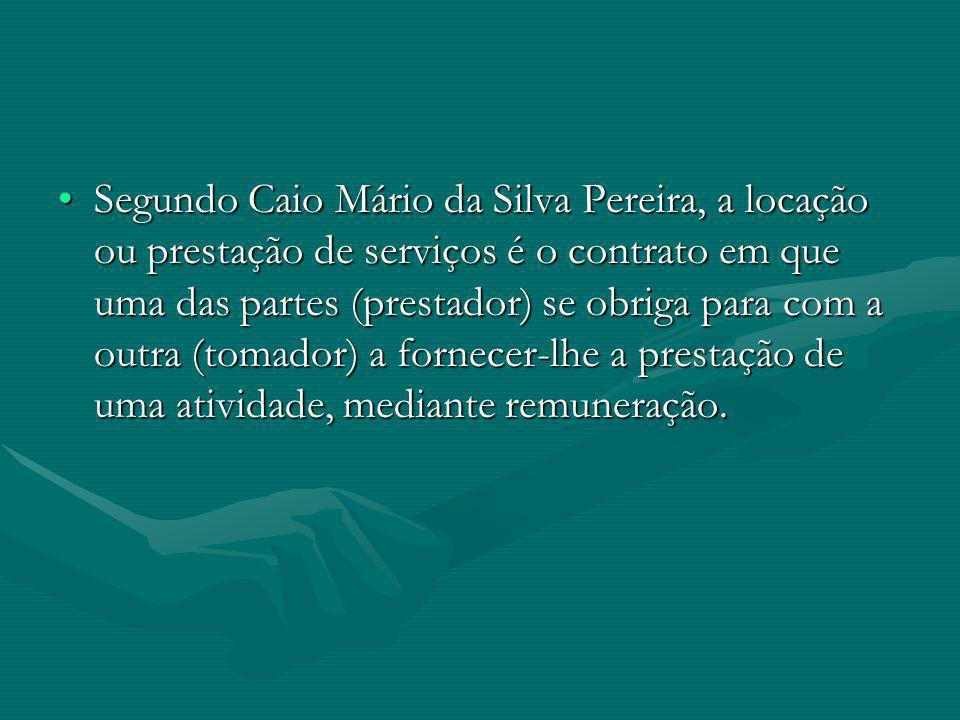 Segundo Caio Mário da Silva Pereira, a locação ou prestação de serviços é o contrato em que uma das partes (prestador) se obriga para com a outra (tomador) a fornecer-lhe a prestação de uma atividade, mediante remuneração.