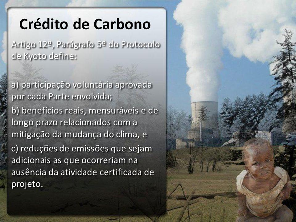 Crédito de Carbono Artigo 12º, Parágrafo 5º do Protocolo de Kyoto define: a) participação voluntária aprovada por cada Parte envolvida;