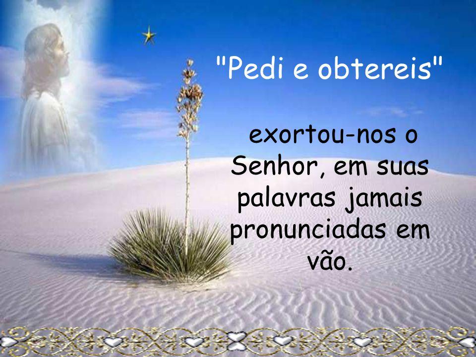 Pedi e obtereis exortou-nos o Senhor, em suas palavras jamais pronunciadas em vão.