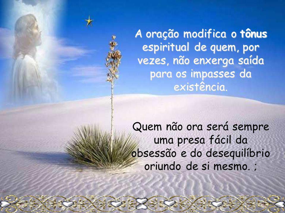 A oração modifica o tônus espiritual de quem, por vezes, não enxerga saída para os impasses da existência.