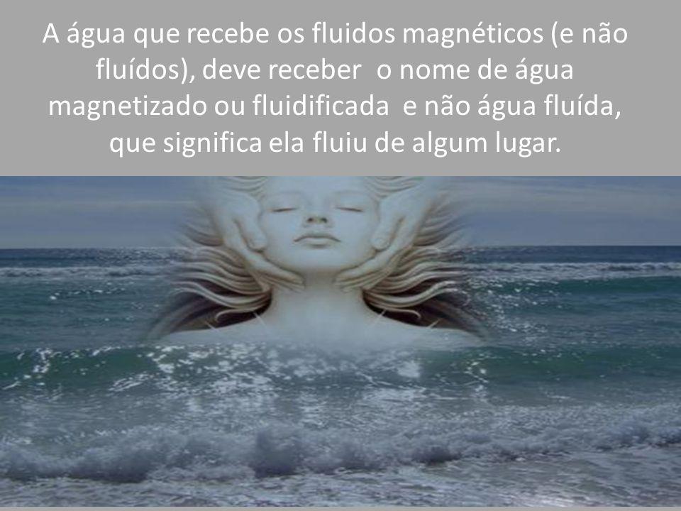 A água que recebe os fluidos magnéticos (e não fluídos), deve receber o nome de água magnetizado ou fluidificada e não água fluída, que significa ela fluiu de algum lugar.