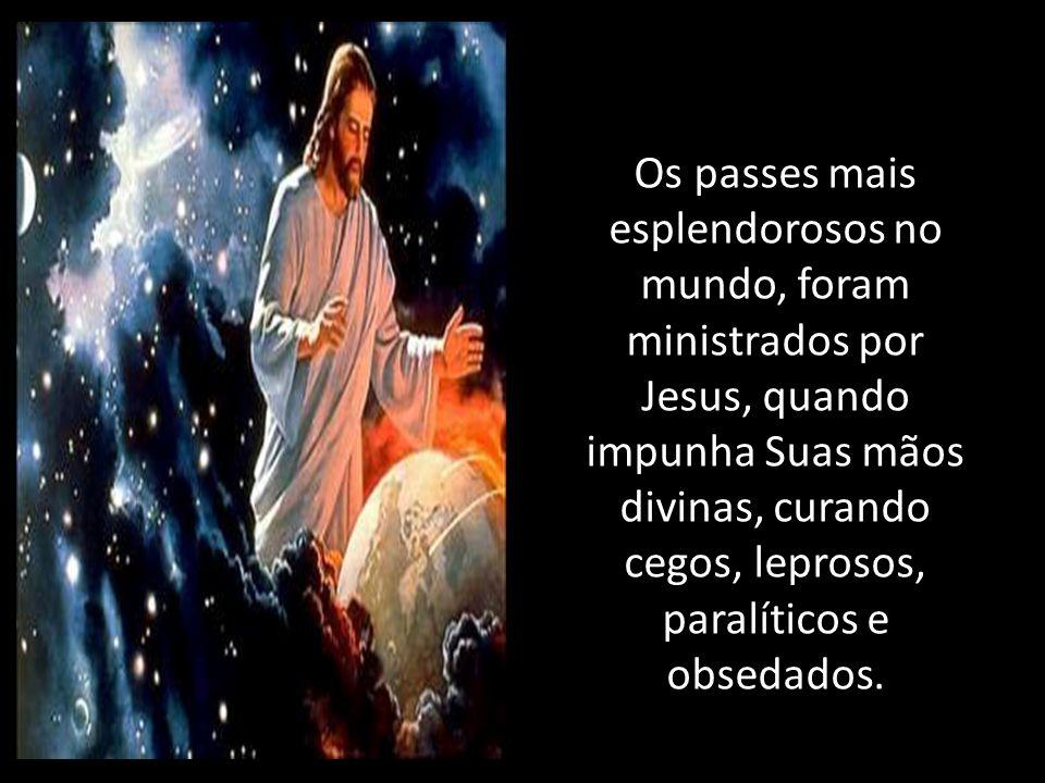 Os passes mais esplendorosos no mundo, foram ministrados por Jesus, quando impunha Suas mãos divinas, curando cegos, leprosos, paralíticos e obsedados.