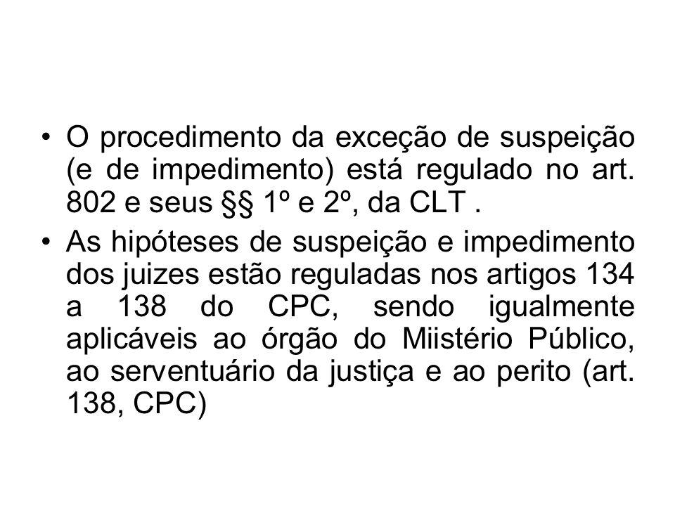 O procedimento da exceção de suspeição (e de impedimento) está regulado no art. 802 e seus §§ 1º e 2º, da CLT .