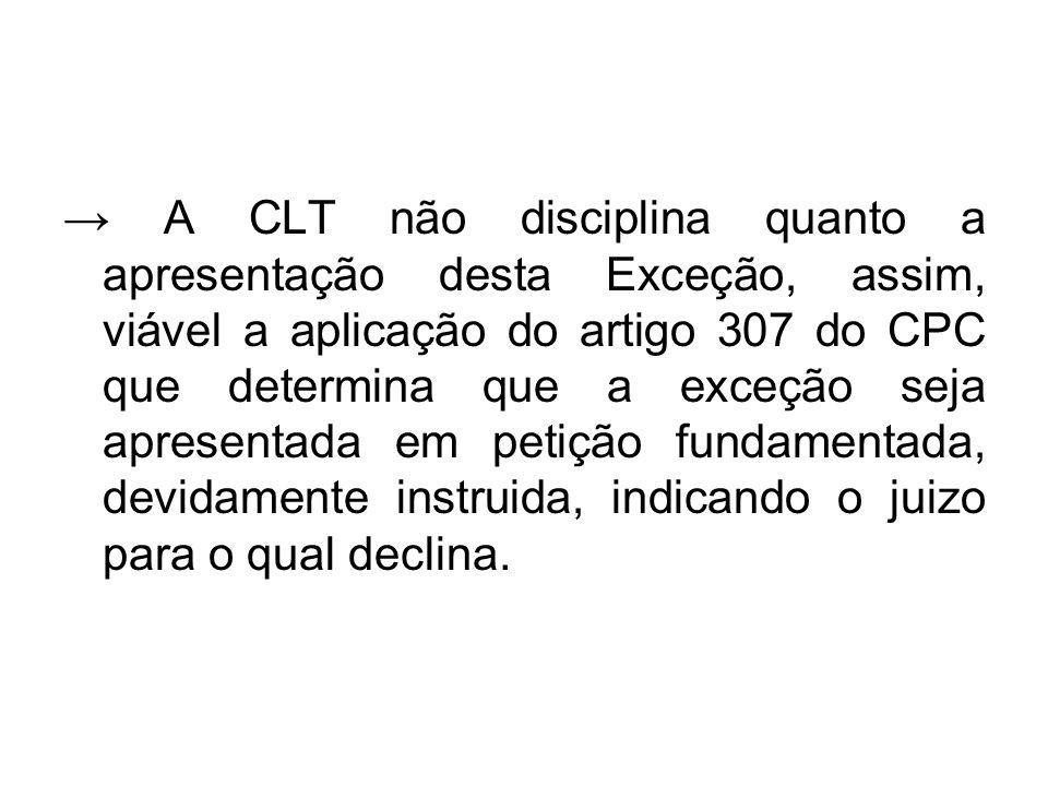 → A CLT não disciplina quanto a apresentação desta Exceção, assim, viável a aplicação do artigo 307 do CPC que determina que a exceção seja apresentada em petição fundamentada, devidamente instruida, indicando o juizo para o qual declina.