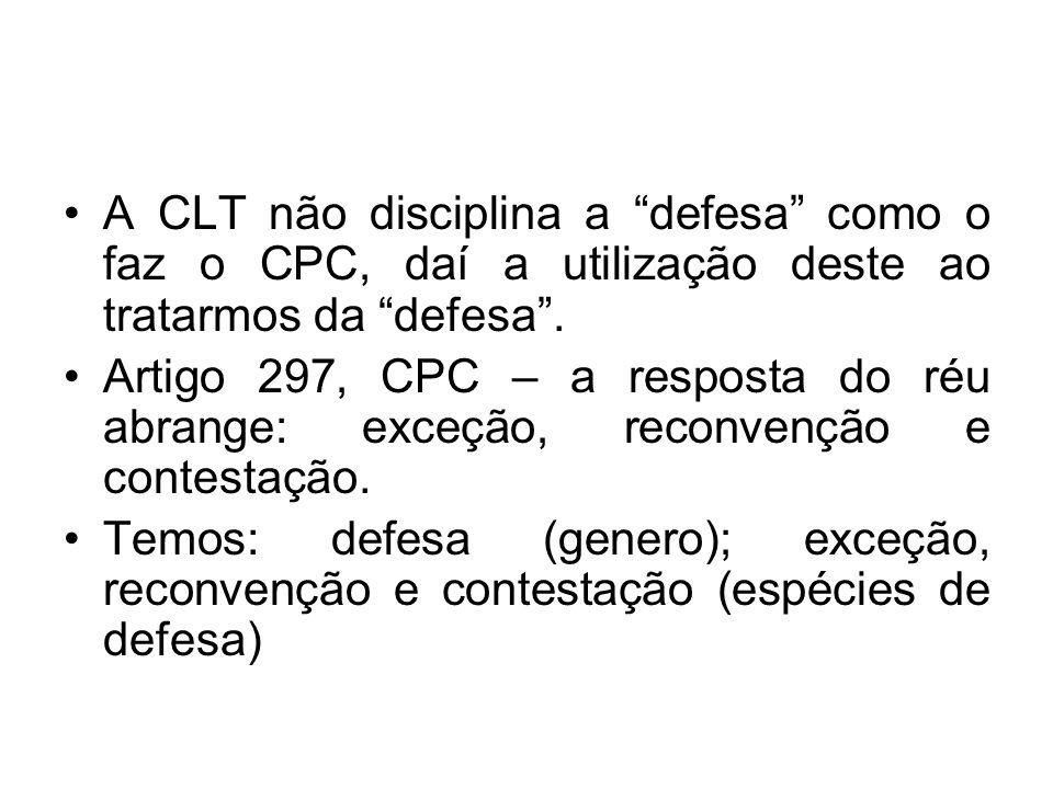 A CLT não disciplina a defesa como o faz o CPC, daí a utilização deste ao tratarmos da defesa .