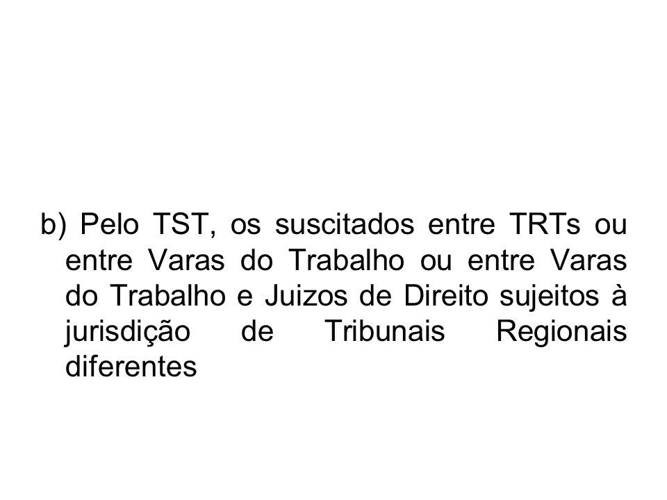 b) Pelo TST, os suscitados entre TRTs ou entre Varas do Trabalho ou entre Varas do Trabalho e Juizos de Direito sujeitos à jurisdição de Tribunais Regionais diferentes