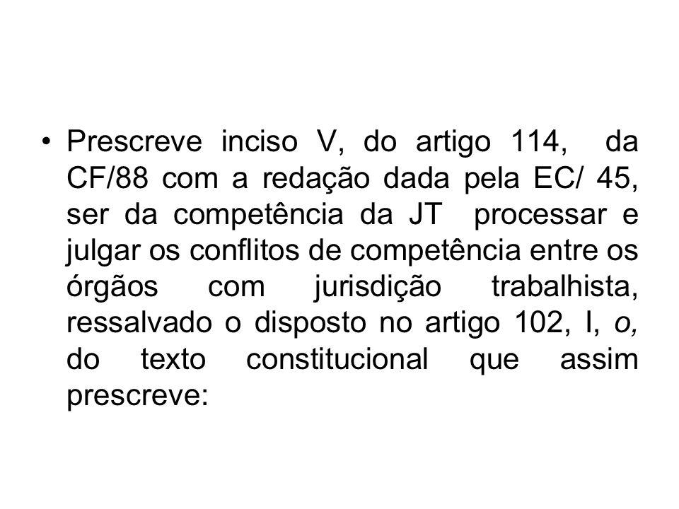 Prescreve inciso V, do artigo 114, da CF/88 com a redação dada pela EC/ 45, ser da competência da JT processar e julgar os conflitos de competência entre os órgãos com jurisdição trabalhista, ressalvado o disposto no artigo 102, I, o, do texto constitucional que assim prescreve: