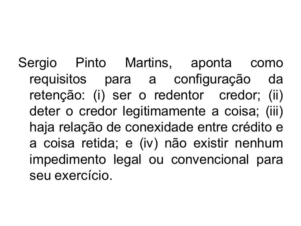 Sergio Pinto Martins, aponta como requisitos para a configuração da retenção: (i) ser o redentor credor; (ii) deter o credor legitimamente a coisa; (iii) haja relação de conexidade entre crédito e a coisa retida; e (iv) não existir nenhum impedimento legal ou convencional para seu exercício.
