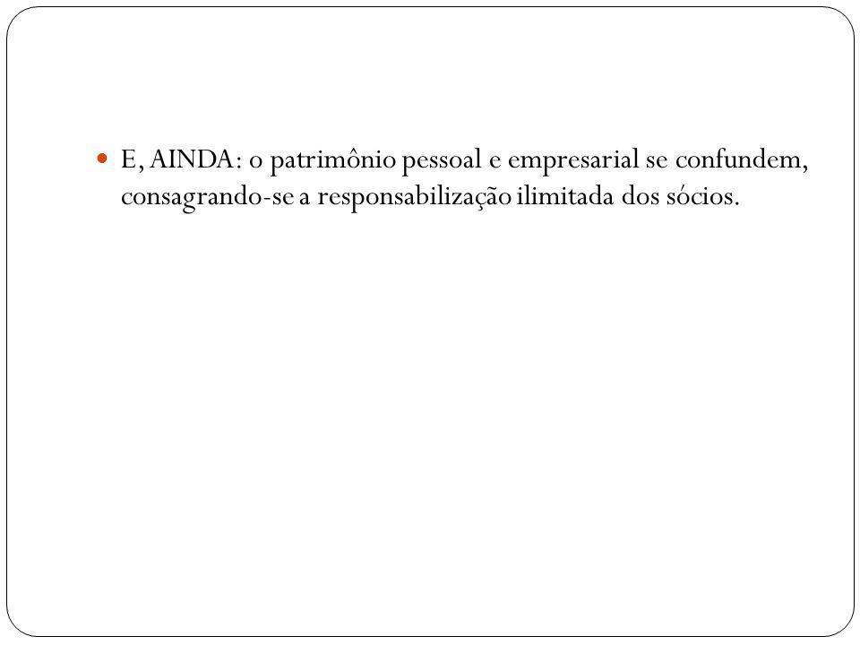 E, AINDA: o patrimônio pessoal e empresarial se confundem, consagrando-se a responsabilização ilimitada dos sócios.