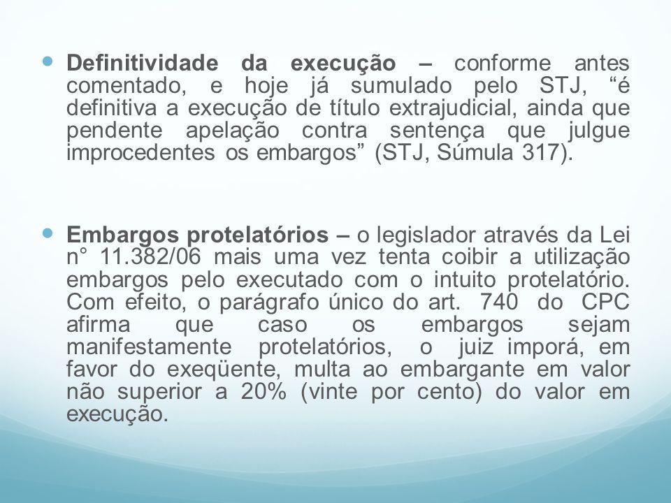Definitividade da execução – conforme antes comentado, e hoje já sumulado pelo STJ, é definitiva a execução de título extrajudicial, ainda que pendente apelação contra sentença que julgue improcedentes os embargos (STJ, Súmula 317).