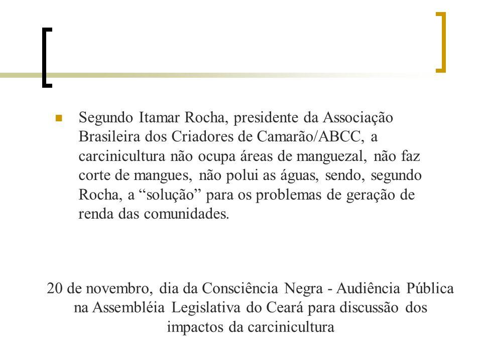 Segundo Itamar Rocha, presidente da Associação Brasileira dos Criadores de Camarão/ABCC, a carcinicultura não ocupa áreas de manguezal, não faz corte de mangues, não polui as águas, sendo, segundo Rocha, a solução para os problemas de geração de renda das comunidades.