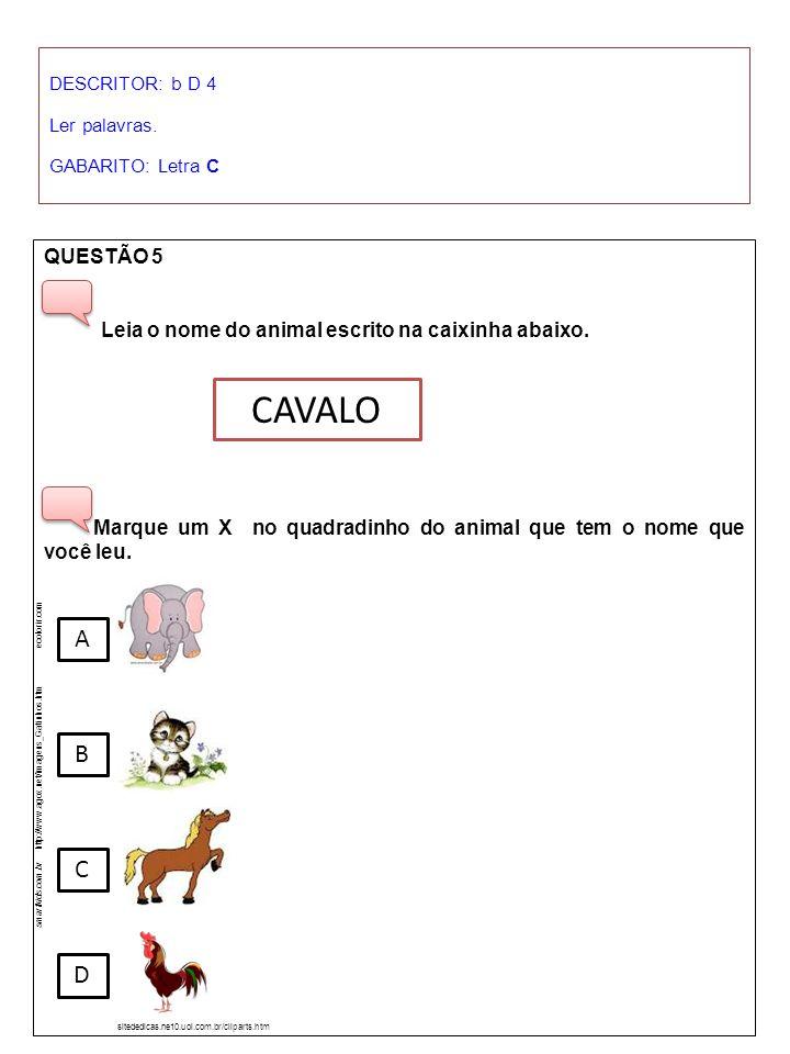 DESCRITOR: b D 4 Ler palavras. GABARITO: Letra C. QUESTÃO 5. Leia o nome do animal escrito na caixinha abaixo.