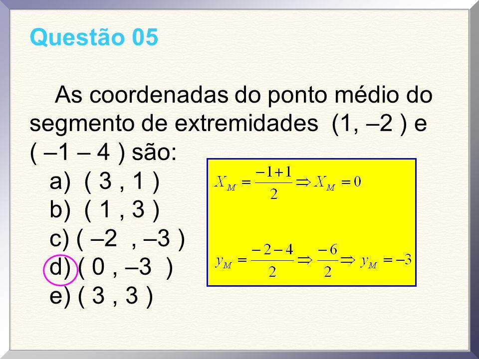 Questão 05 As coordenadas do ponto médio do segmento de extremidades (1, –2 ) e ( –1 – 4 ) são: a) ( 3 , 1 )