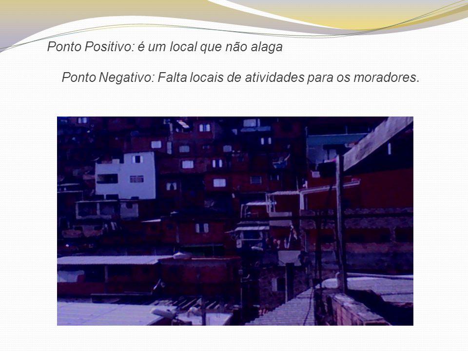 Ponto Positivo: é um local que não alaga Ponto Negativo: Falta locais de atividades para os moradores.