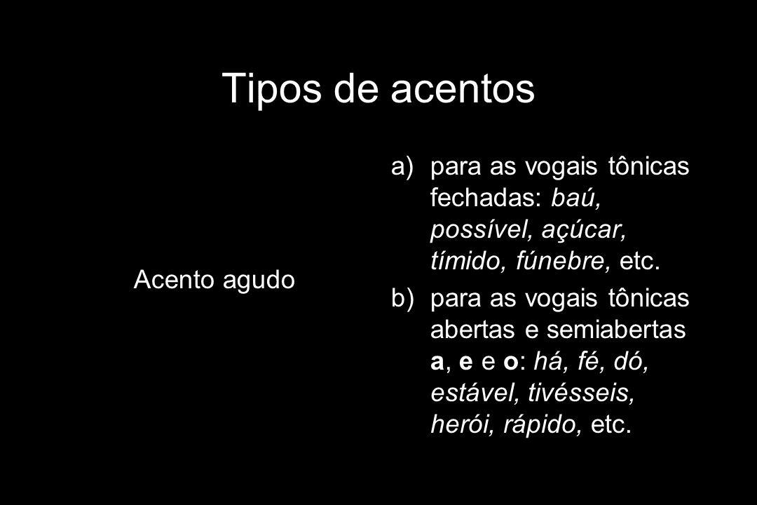 Tipos de acentos Acento agudo. para as vogais tônicas fechadas: baú, possível, açúcar, tímido, fúnebre, etc.