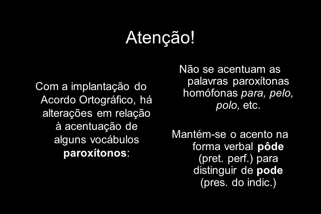 Atenção! Com a implantação do Acordo Ortográfico, há alterações em relação à acentuação de alguns vocábulos paroxítonos: