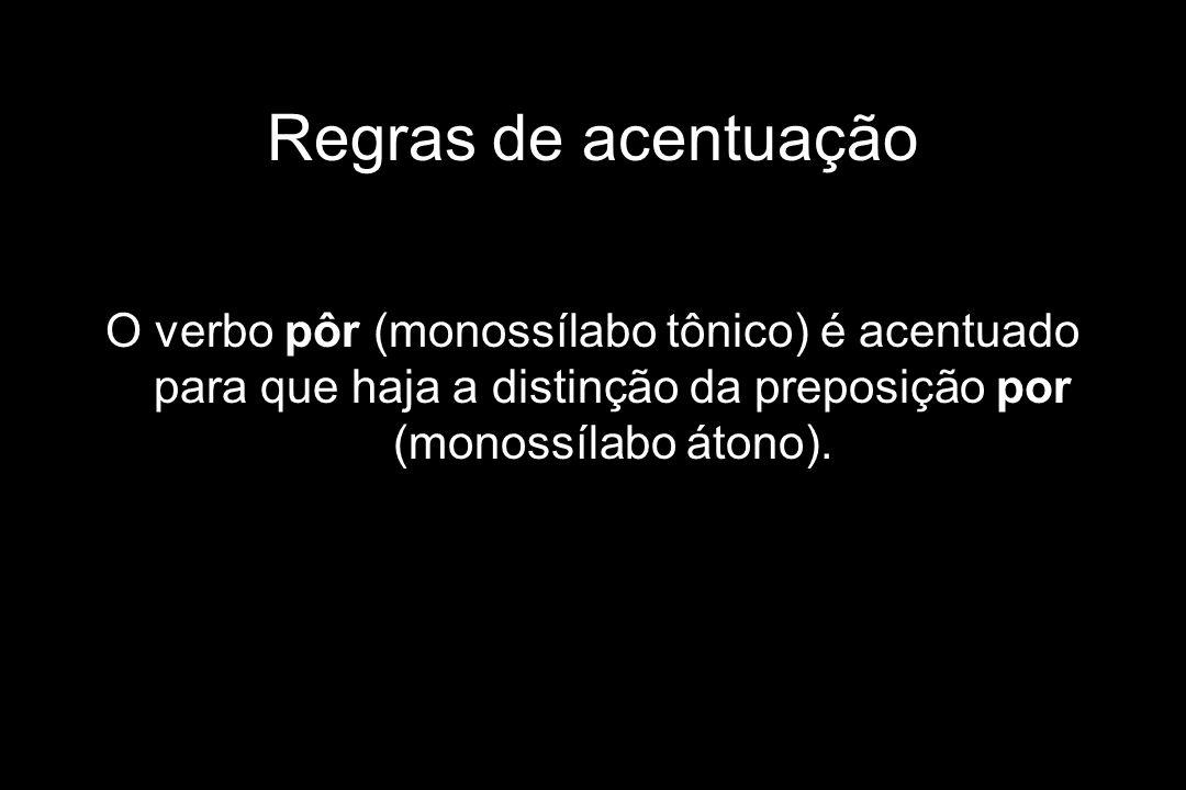 Regras de acentuação O verbo pôr (monossílabo tônico) é acentuado para que haja a distinção da preposição por (monossílabo átono).