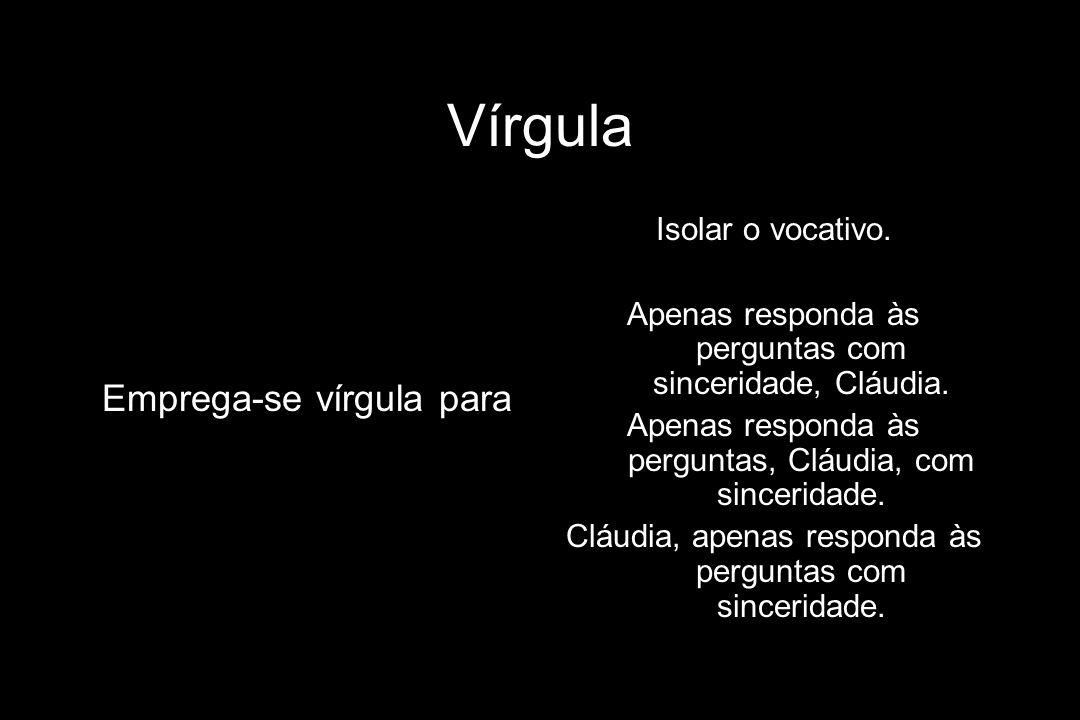 Vírgula Emprega-se vírgula para Isolar o vocativo.