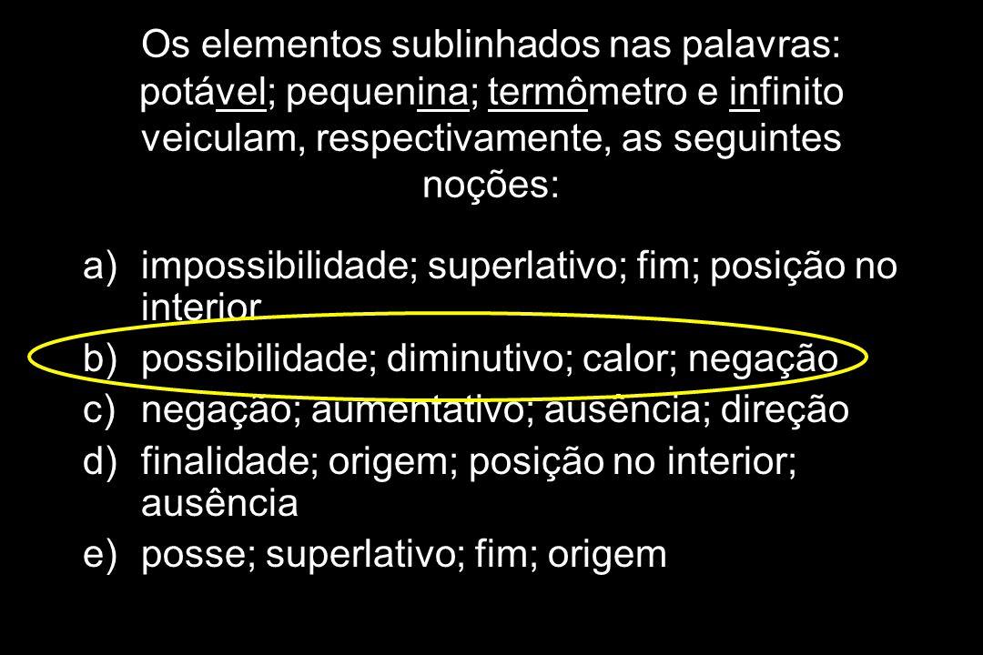 Os elementos sublinhados nas palavras: potável; pequenina; termômetro e infinito veiculam, respectivamente, as seguintes noções: