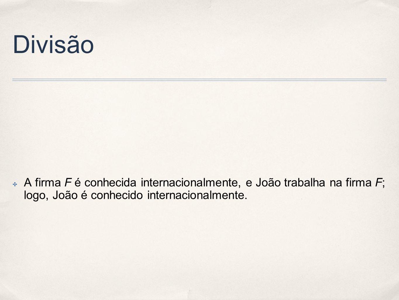 Divisão A firma F é conhecida internacionalmente, e João trabalha na firma F; logo, João é conhecido internacionalmente.