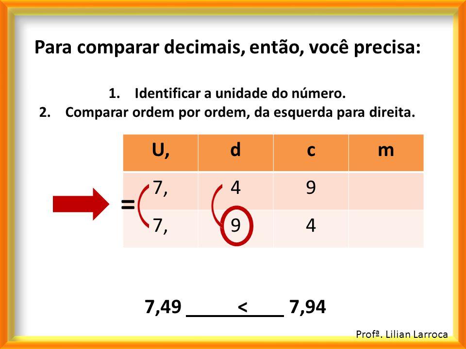 = Para comparar decimais, então, você precisa: U, d c m 7, 4 9