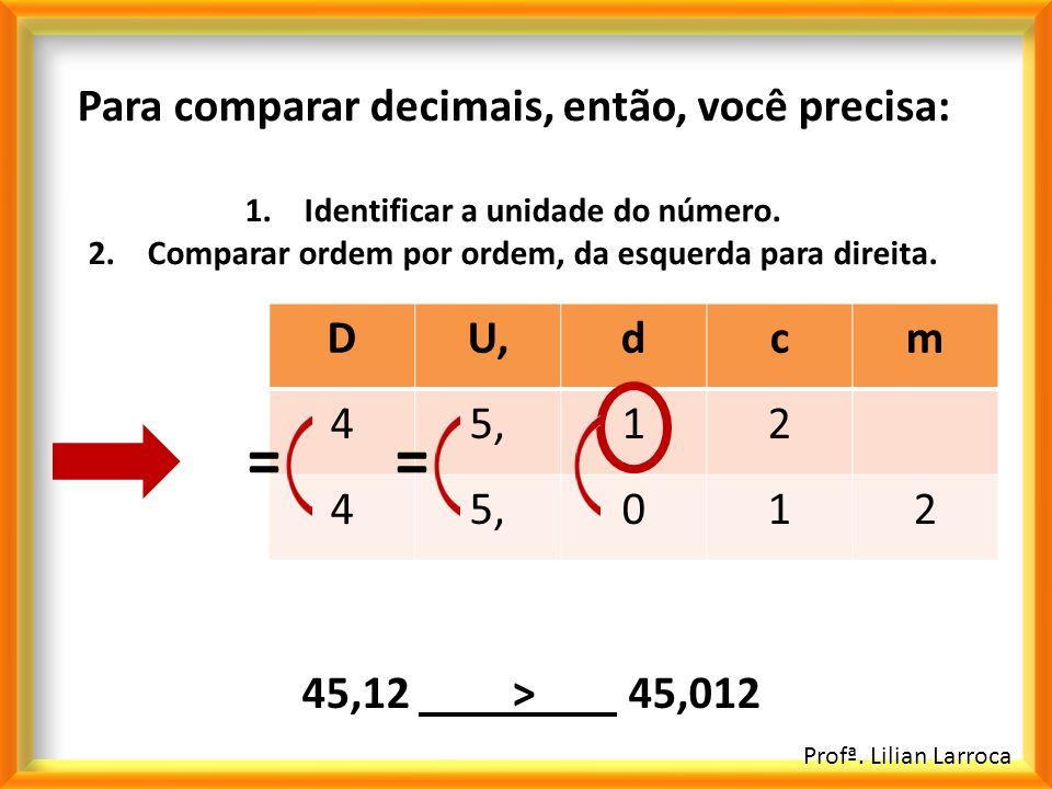 = = Para comparar decimais, então, você precisa: D U, d c m 4 5, 1 2