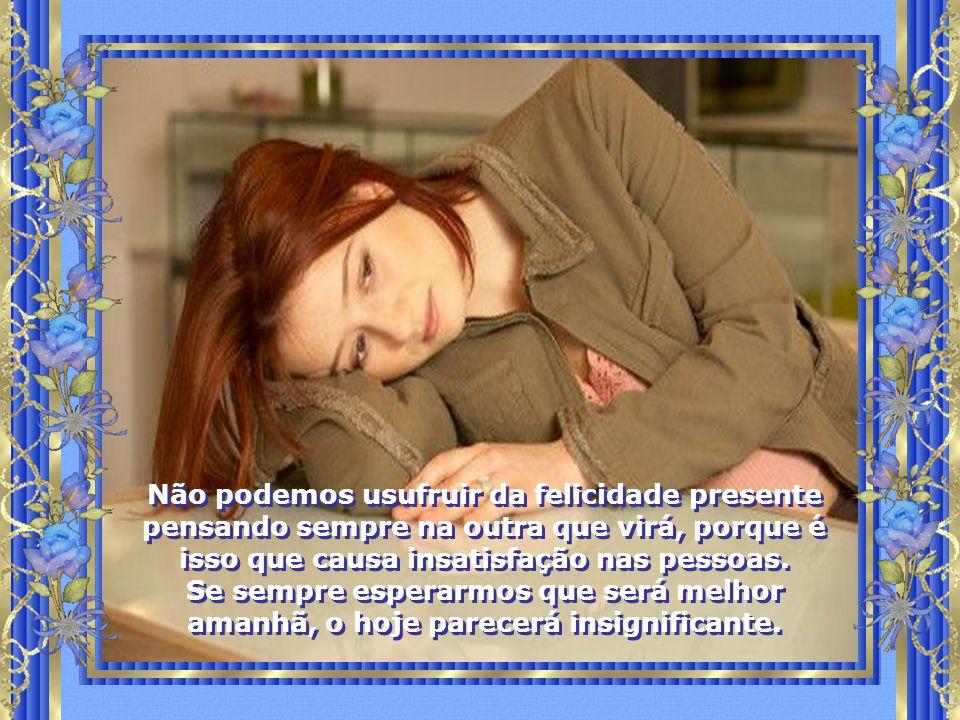 Não podemos usufruir da felicidade presente pensando sempre na outra que virá, porque é isso que causa insatisfação nas pessoas.