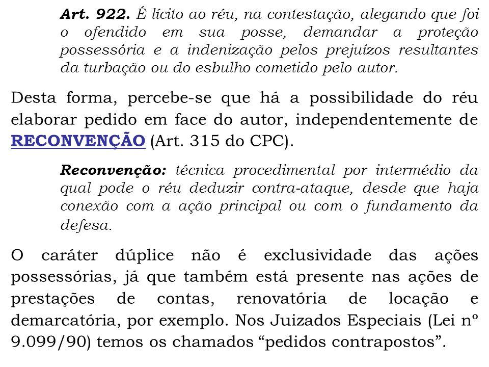 Art. 922. É lícito ao réu, na contestação, alegando que foi o ofendido em sua posse, demandar a proteção possessória e a indenização pelos prejuízos resultantes da turbação ou do esbulho cometido pelo autor.