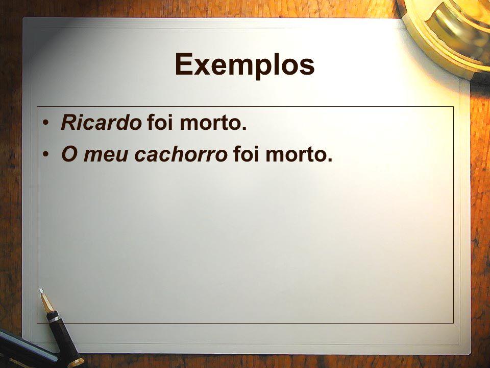 Exemplos Ricardo foi morto. O meu cachorro foi morto.