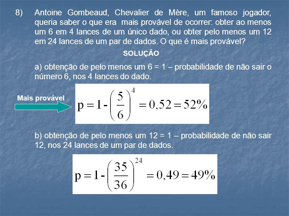 8) Antoine Gombeaud, Chevalier de Mère, um famoso jogador, queria saber o que era mais provável de ocorrer: obter ao menos um 6 em 4 lances de um único dado, ou obter pelo menos um 12 em 24 lances de um par de dados. O que é mais provável