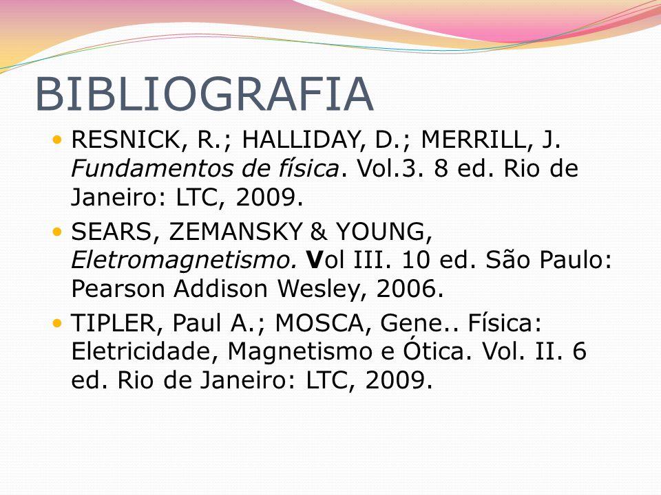 BIBLIOGRAFIA RESNICK, R.; HALLIDAY, D.; MERRILL, J. Fundamentos de física. Vol.3. 8 ed. Rio de Janeiro: LTC, 2009.