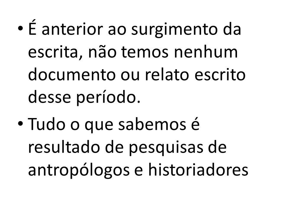 É anterior ao surgimento da escrita, não temos nenhum documento ou relato escrito desse período.
