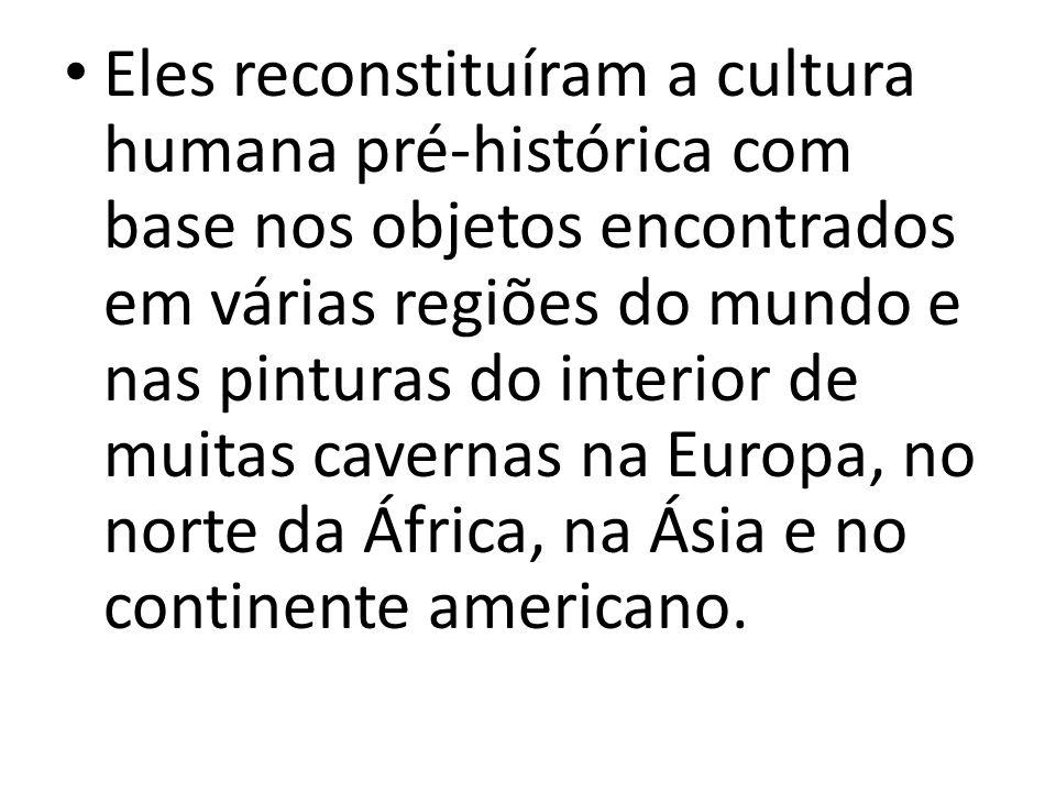 Eles reconstituíram a cultura humana pré-histórica com base nos objetos encontrados em várias regiões do mundo e nas pinturas do interior de muitas cavernas na Europa, no norte da África, na Ásia e no continente americano.