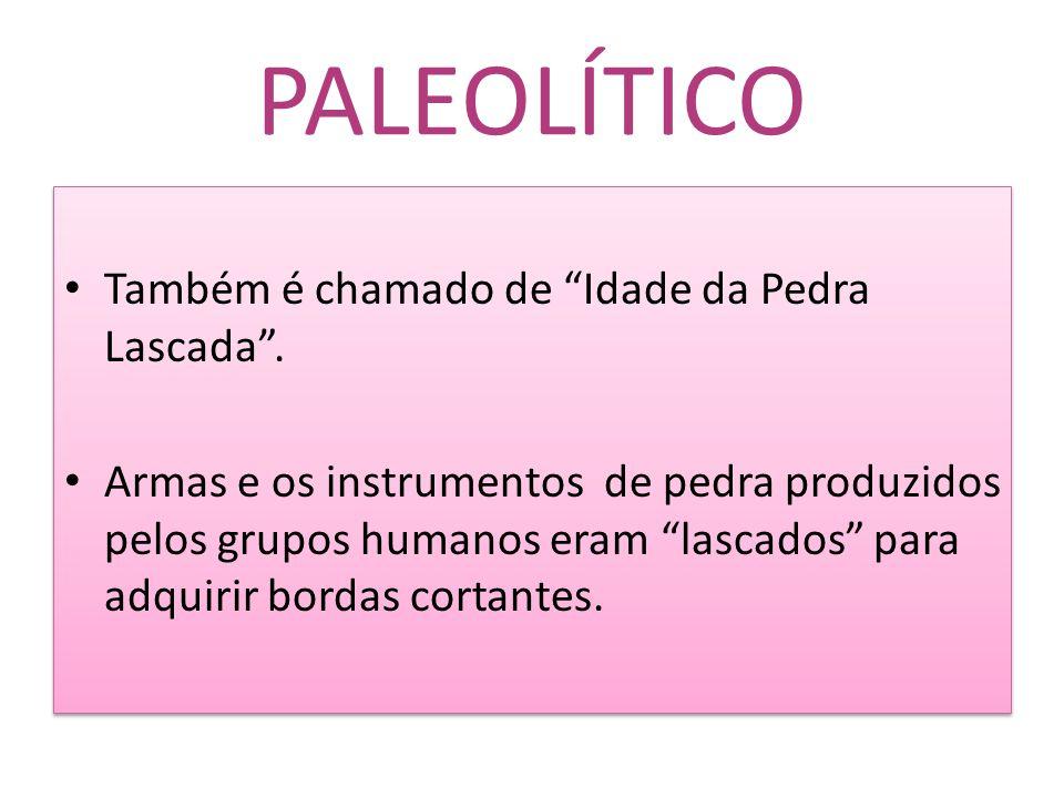 PALEOLÍTICO Também é chamado de Idade da Pedra Lascada .