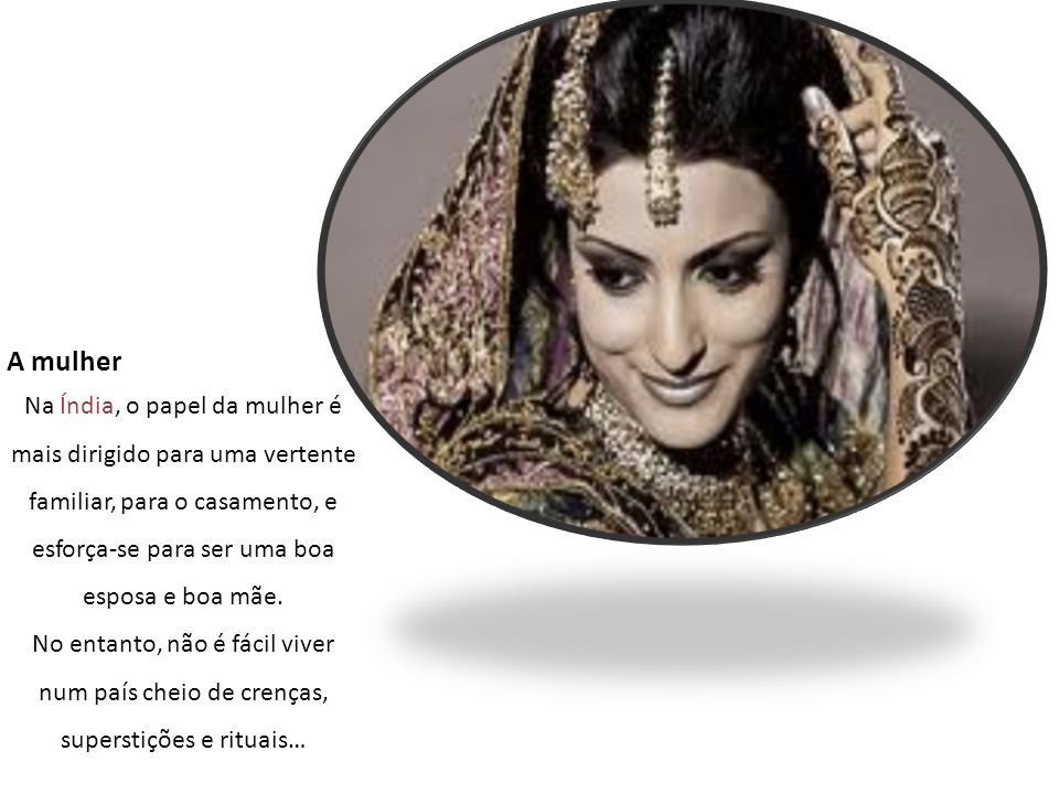 A mulher Na Índia, o papel da mulher é mais dirigido para uma vertente familiar, para o casamento, e esforça-se para ser uma boa esposa e boa mãe.