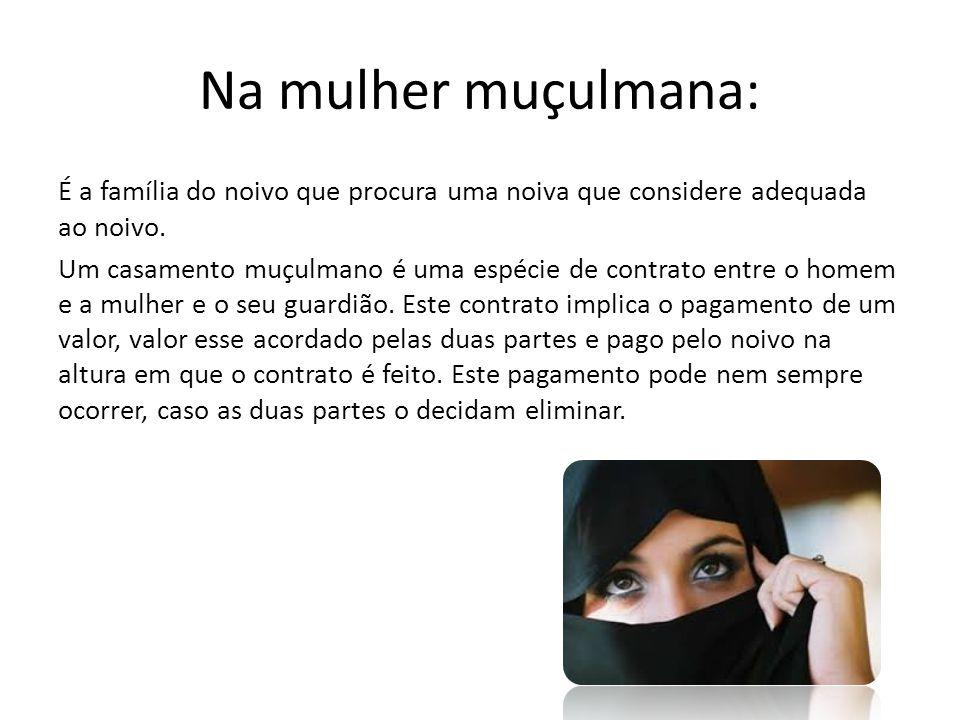 Na mulher muçulmana: É a família do noivo que procura uma noiva que considere adequada ao noivo.