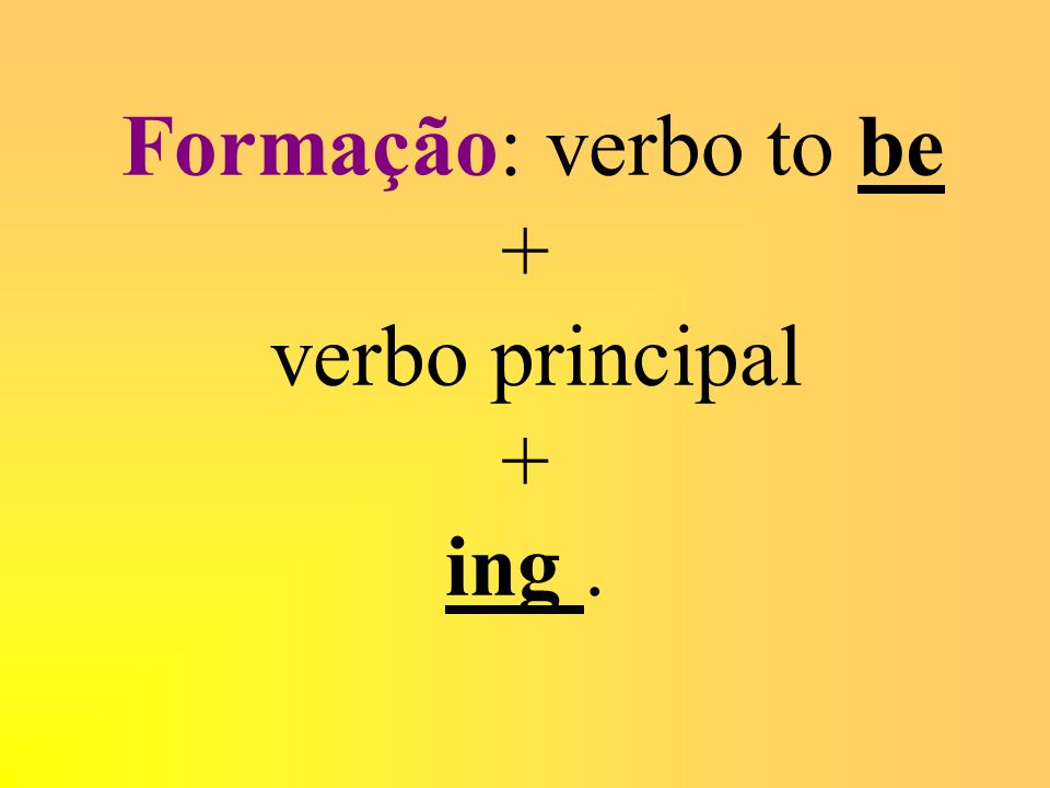 Formação: verbo to be + verbo principal + ing .
