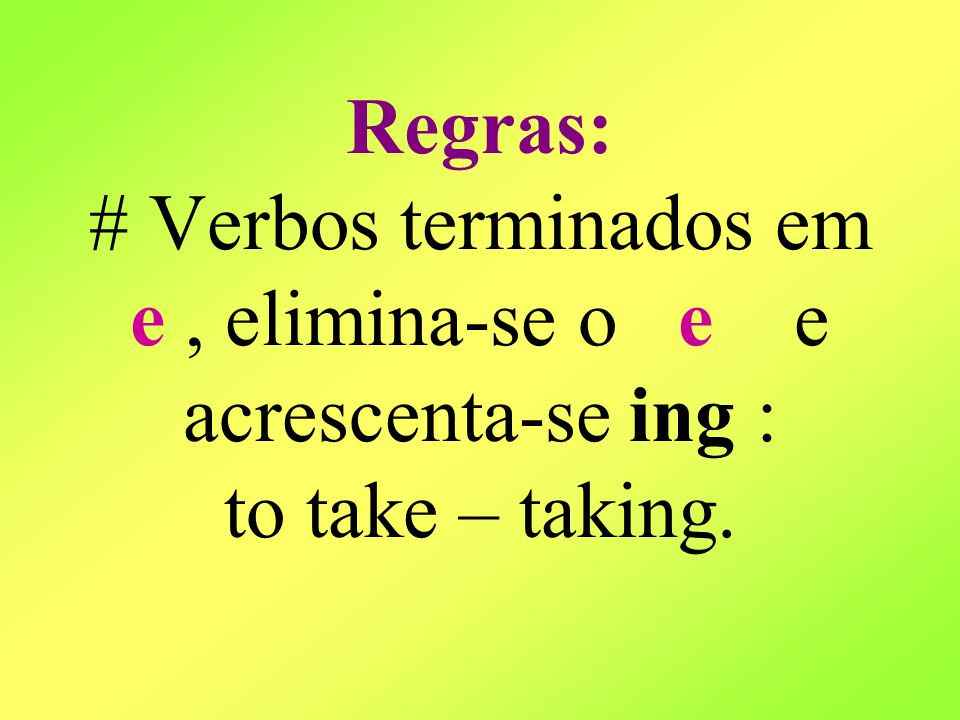 Regras: # Verbos terminados em e , elimina-se o e e acrescenta-se ing : to take – taking.