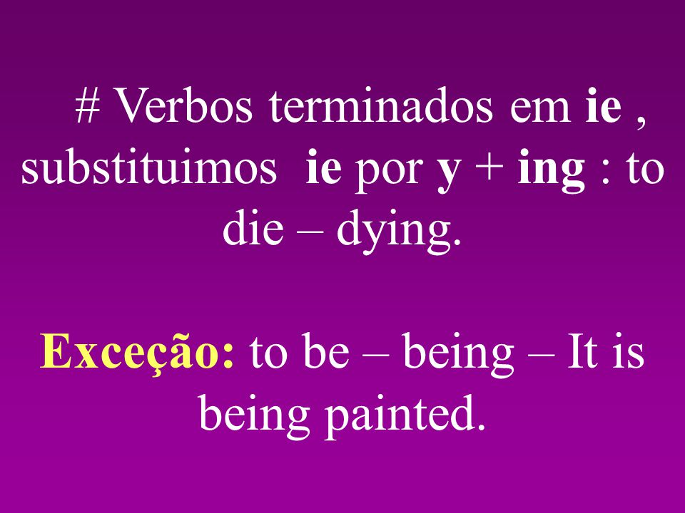 Exceção: to be – being – It is being painted.