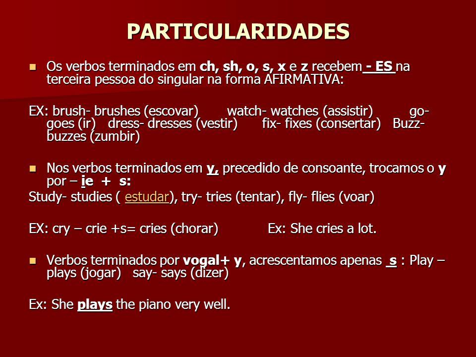 PARTICULARIDADES Os verbos terminados em ch, sh, o, s, x e z recebem - ES na terceira pessoa do singular na forma AFIRMATIVA: