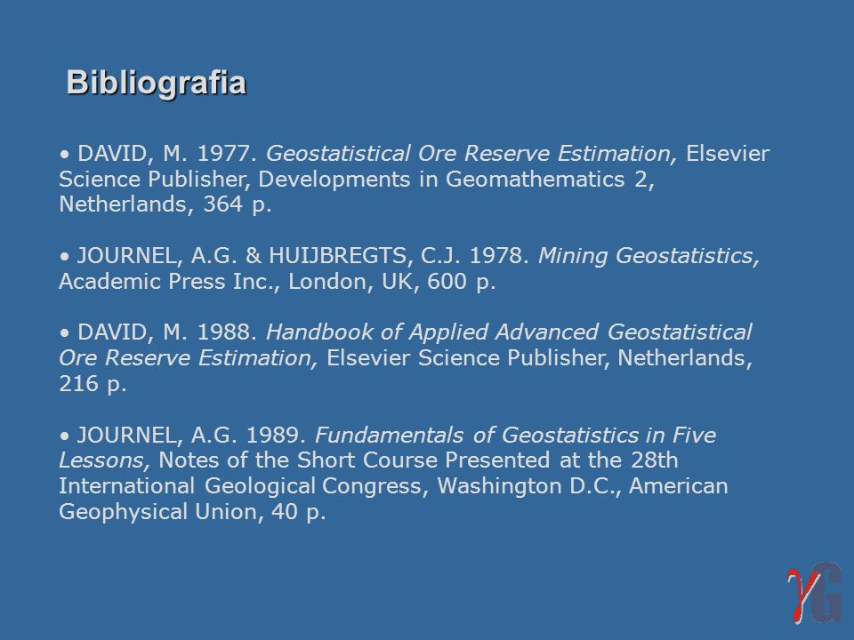 Bibliografia DAVID, M. 1977. Geostatistical Ore Reserve Estimation, Elsevier Science Publisher, Developments in Geomathematics 2, Netherlands, 364 p.
