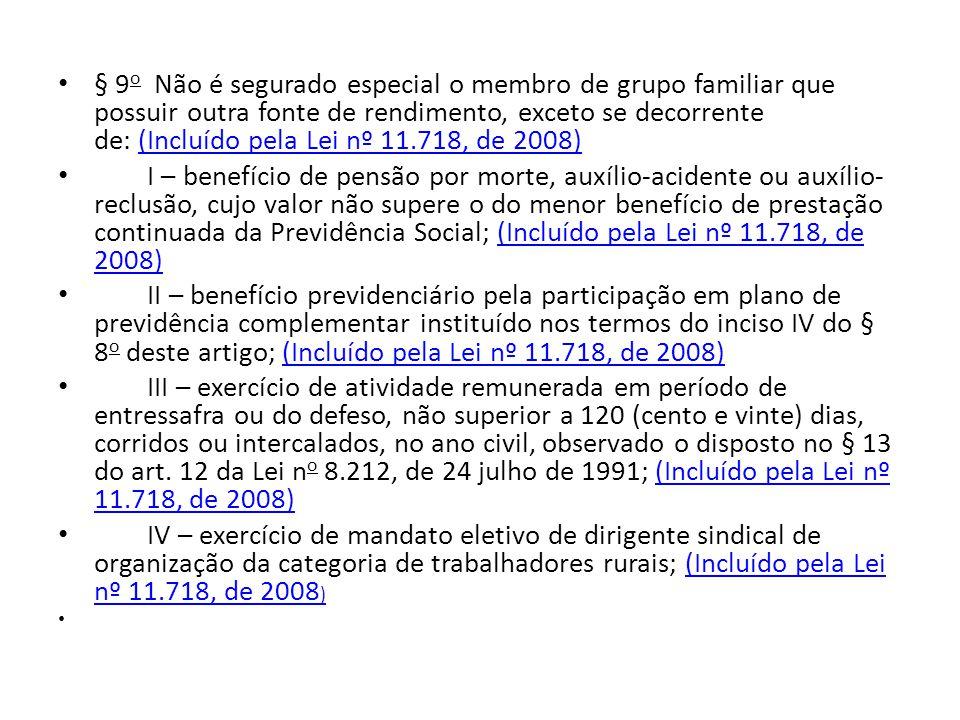 § 9o Não é segurado especial o membro de grupo familiar que possuir outra fonte de rendimento, exceto se decorrente de: (Incluído pela Lei nº 11.718, de 2008)