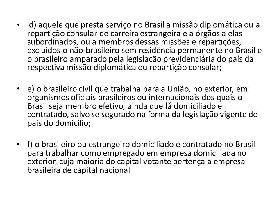 d) aquele que presta serviço no Brasil a missão diplomática ou a repartição consular de carreira estrangeira e a órgãos a elas subordinados, ou a membros dessas missões e repartições, excluídos o não-brasileiro sem residência permanente no Brasil e o brasileiro amparado pela legislação previdenciária do país da respectiva missão diplomática ou repartição consular;