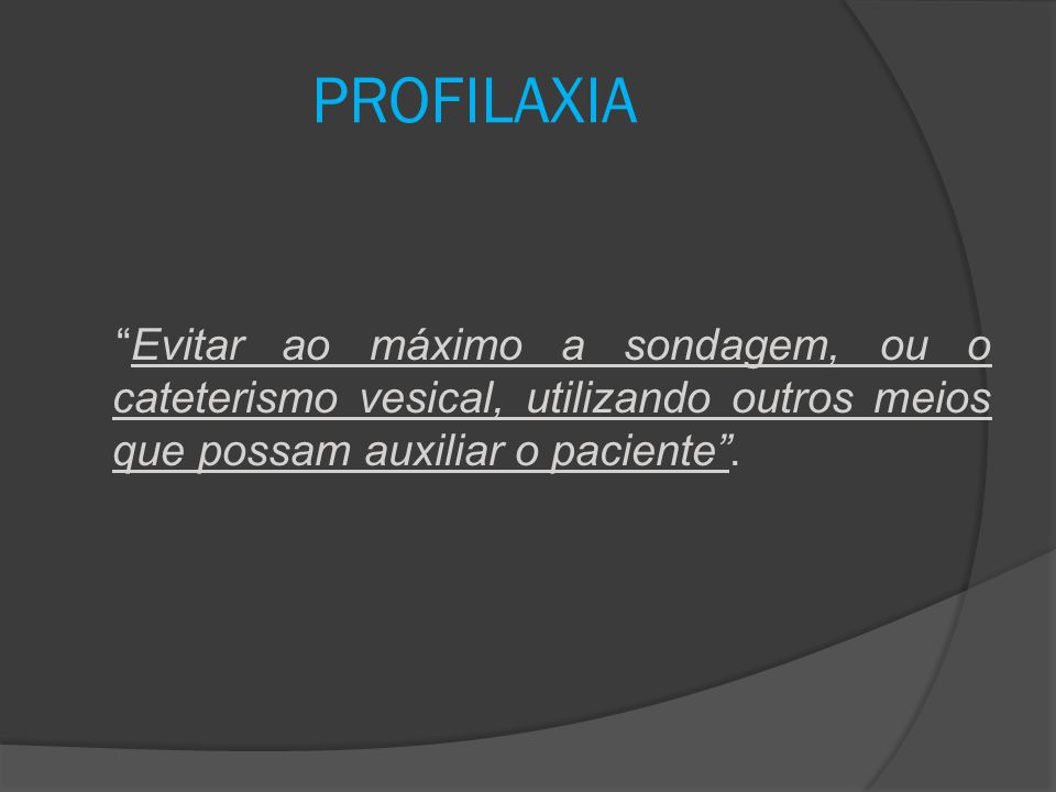 PROFILAXIA Evitar ao máximo a sondagem, ou o cateterismo vesical, utilizando outros meios que possam auxiliar o paciente .