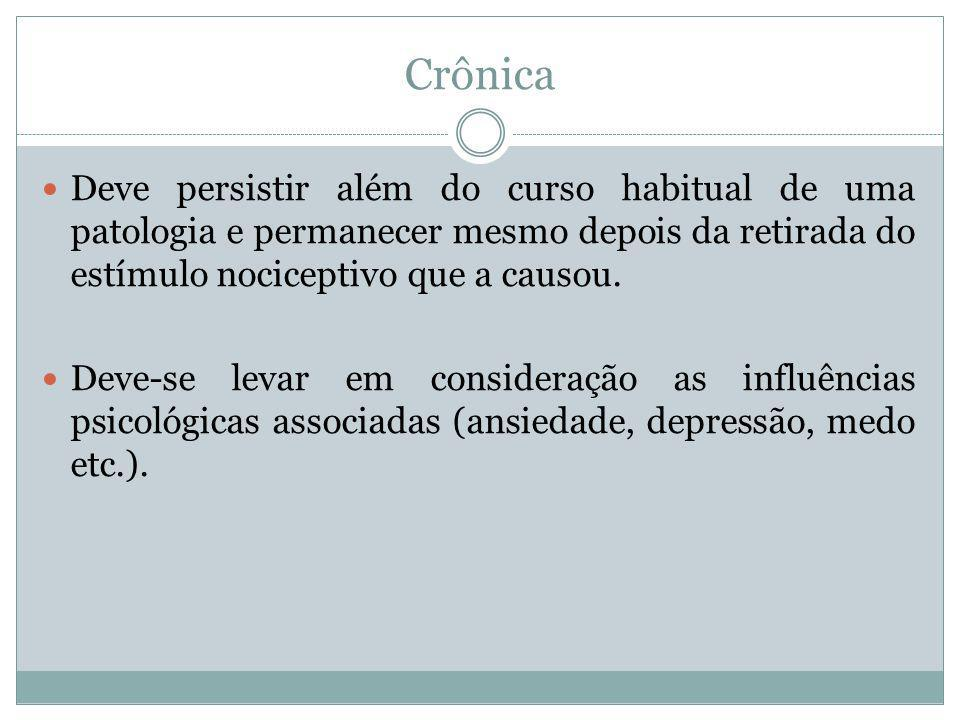 Crônica Deve persistir além do curso habitual de uma patologia e permanecer mesmo depois da retirada do estímulo nociceptivo que a causou.