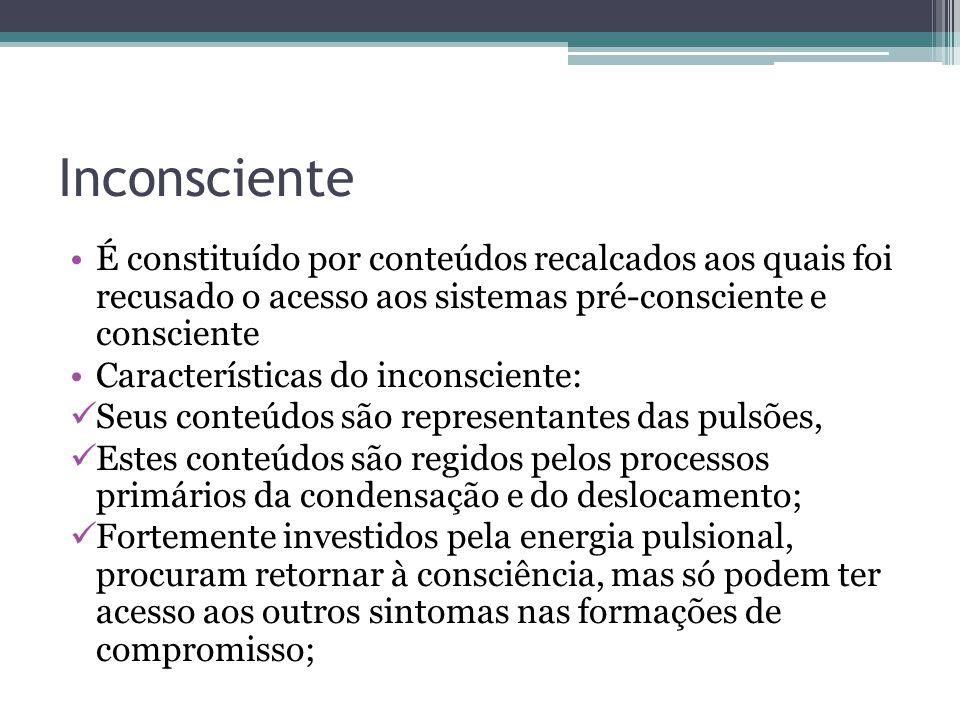 Inconsciente É constituído por conteúdos recalcados aos quais foi recusado o acesso aos sistemas pré-consciente e consciente.