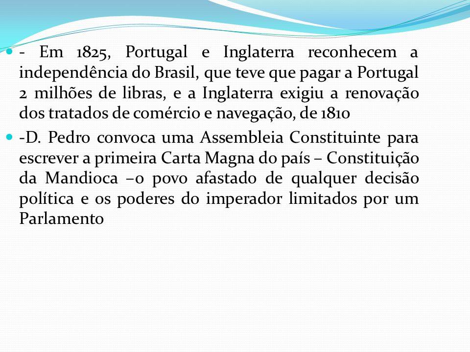 - Em 1825, Portugal e Inglaterra reconhecem a independência do Brasil, que teve que pagar a Portugal 2 milhões de libras, e a Inglaterra exigiu a renovação dos tratados de comércio e navegação, de 1810