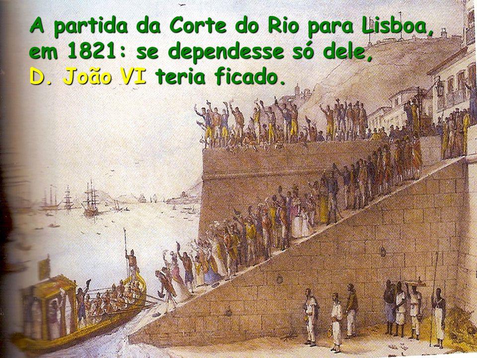 A partida da Corte do Rio para Lisboa, em 1821: se dependesse só dele, D. João VI teria ficado.